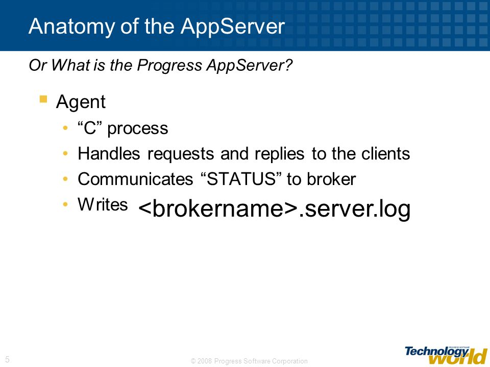 © 2008 Progress Software Corporation 5 Anatomy of the AppServer Agent C process Handles requests and replies to the clients Communicates STATUS to bro