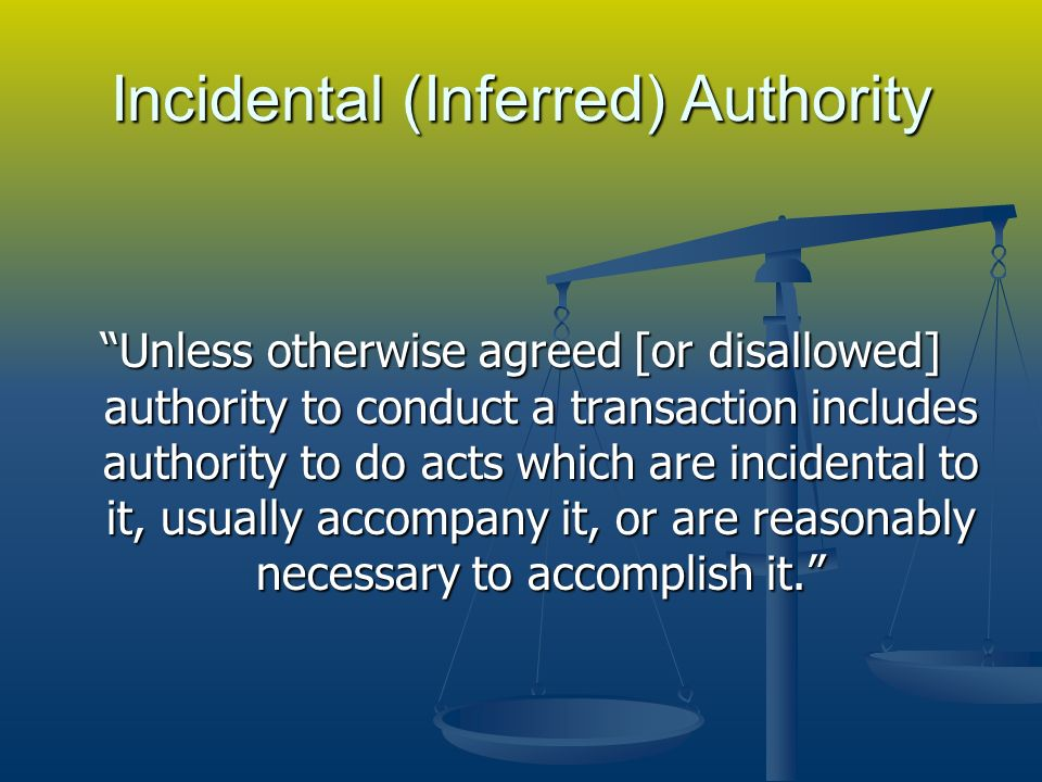 Incidental (Inferred) Authority Unless otherwise agreed [or disallowed] authority to conduct a transaction includes authority to do acts which are incidental to it, usually accompany it, or are reasonably necessary to accomplish it.