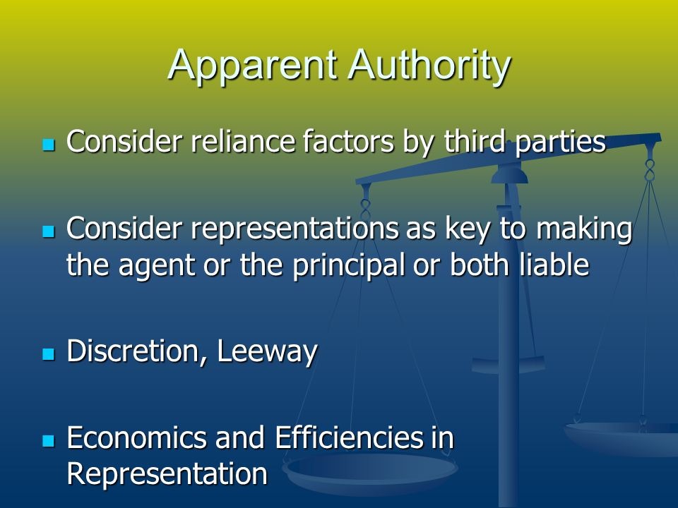 Apparent Authority Consider reliance factors by third parties Consider reliance factors by third parties Consider representations as key to making the agent or the principal or both liable Consider representations as key to making the agent or the principal or both liable Discretion, Leeway Discretion, Leeway Economics and Efficiencies in Representation Economics and Efficiencies in Representation