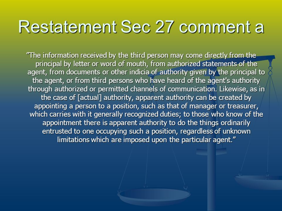 Restatement Sec 27 comment a The information received by the third person may come directly from the principal by letter or word of mouth, from authorized statements of the agent, from documents or other indicia of authority given by the principal to the agent, or from third persons who have heard of the agent s authority through authorized or permitted channels of communication.