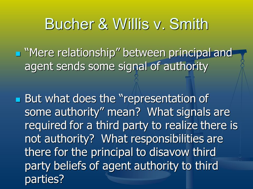 Bucher & Willis v. Smith Mere relationship between principal and agent sends some signal of authority Mere relationship between principal and agent se