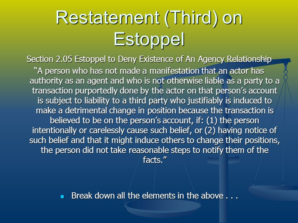 Restatement (Third) on Estoppel Section 2.05 Estoppel to Deny Existence of An Agency Relationship A person who has not made a manifestation that an actor has authority as an agent and who is not otherwise liable as a party to a transaction purportedly done by the actor on that persons account is subject to liability to a third party who justifiably is induced to make a detrimental change in position because the transaction is believed to be on the persons account, if: (1) the person intentionally or carelessly cause such belief, or (2) having notice of such belief and that it might induce others to change their positions, the person did not take reasonable steps to notify them of the facts.