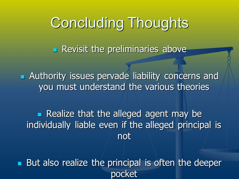 Concluding Thoughts Revisit the preliminaries above Revisit the preliminaries above Authority issues pervade liability concerns and you must understand the various theories Authority issues pervade liability concerns and you must understand the various theories Realize that the alleged agent may be individually liable even if the alleged principal is not Realize that the alleged agent may be individually liable even if the alleged principal is not But also realize the principal is often the deeper pocket But also realize the principal is often the deeper pocket