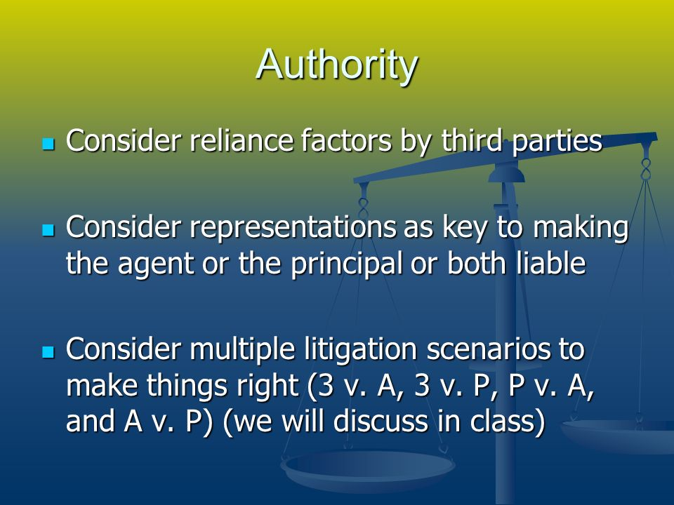 Authority Consider reliance factors by third parties Consider reliance factors by third parties Consider representations as key to making the agent or the principal or both liable Consider representations as key to making the agent or the principal or both liable Consider multiple litigation scenarios to make things right (3 v.