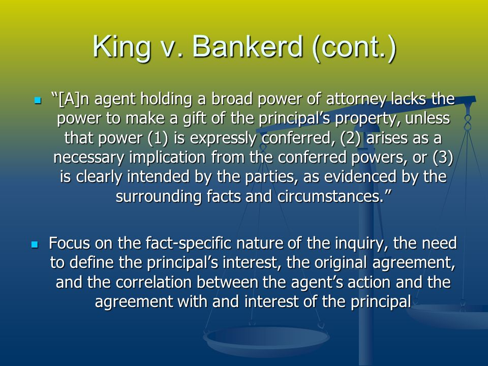 King v. Bankerd (cont.) [A]n agent holding a broad power of attorney lacks the power to make a gift of the principals property, unless that power (1)