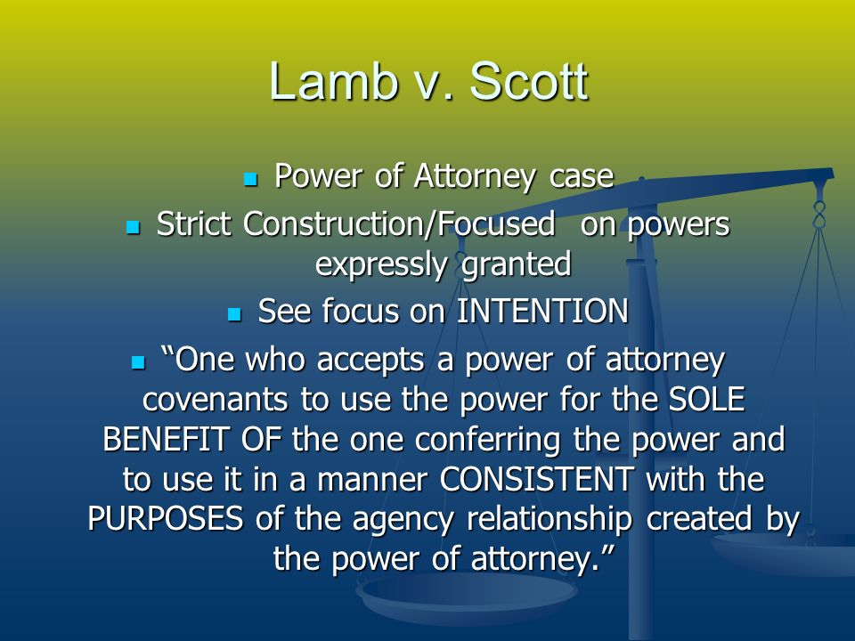 Lamb v. Scott Power of Attorney case Power of Attorney case Strict Construction/Focused on powers expressly granted Strict Construction/Focused on pow