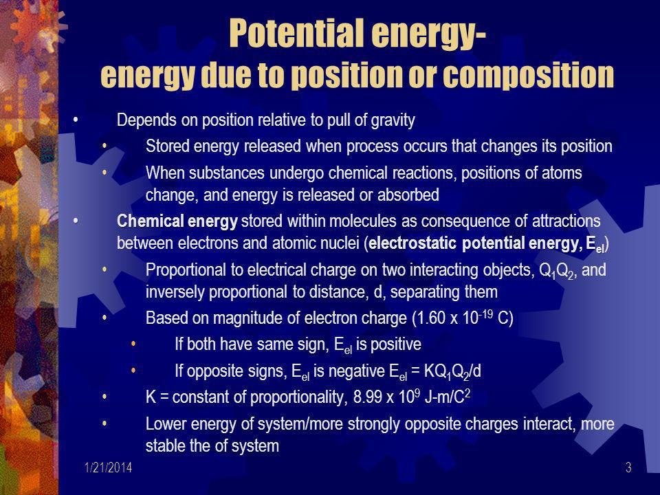 1/21/201414 Work Energy lost/gained by system by mechanical means, rather than by heat conduction Systems do not contain work or heat, but energy SI unit for energy (work, heat)- joule (J) Non-SI unit for heat- calorie ( cal )-amount of heat needed to raise temperature of 1 gram of water by 1°C from 14.5°C to 15.5°C Heat or energy in calories can be converted to joules 1 cal = 4.184 J and 1 kcal = 4.184 kJ