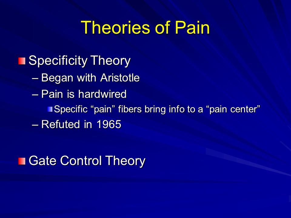 Theories of Pain Specificity Theory –Began with Aristotle –Pain is hardwired Specific pain fibers bring info to a pain center –Refuted in 1965 Gate Co