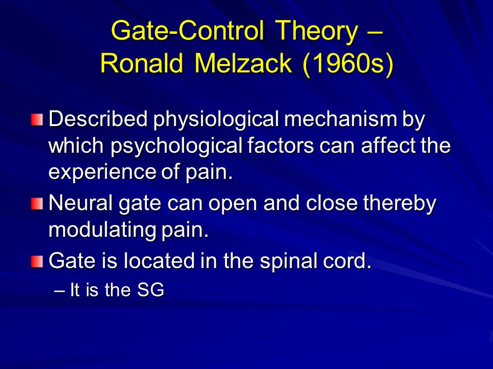 Gate-Control Theory – Ronald Melzack (1960s) Described physiological mechanism by which psychological factors can affect the experience of pain. Neura