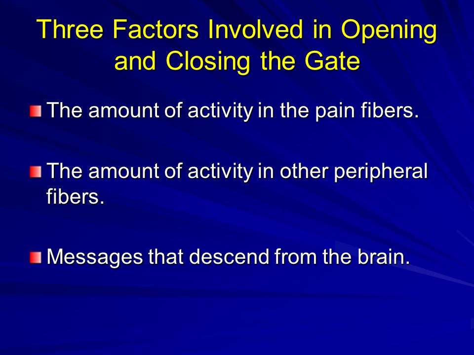 Three Factors Involved in Opening and Closing the Gate The amount of activity in the pain fibers. The amount of activity in other peripheral fibers. M
