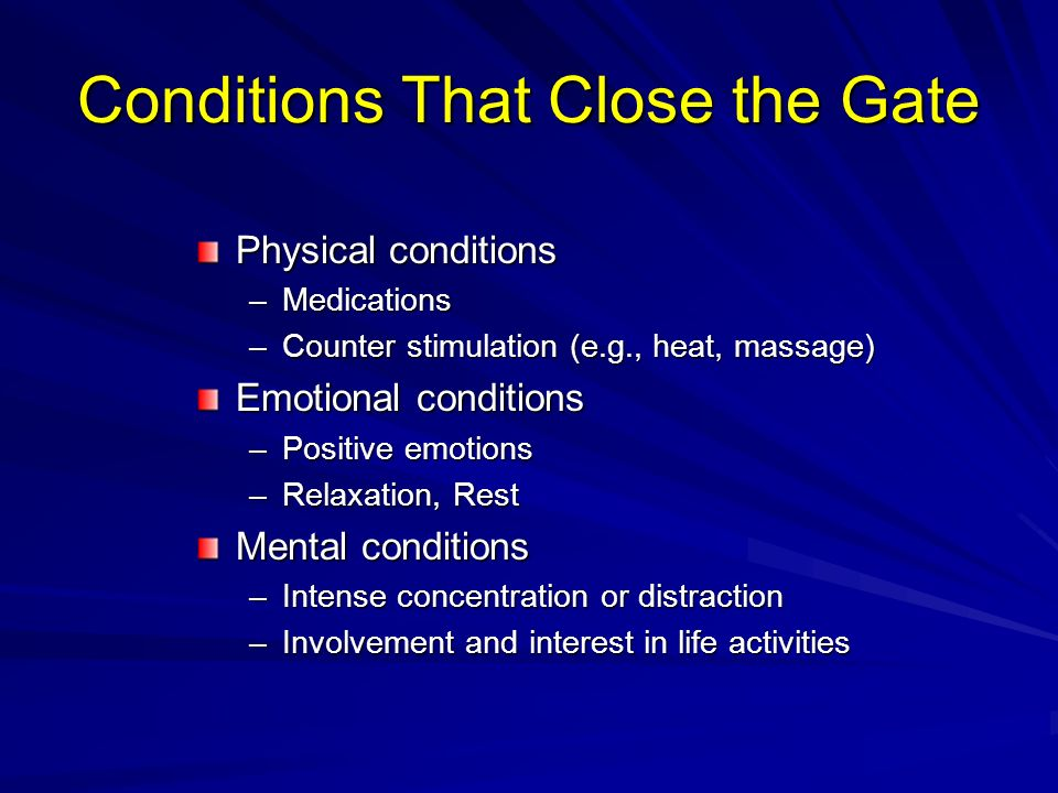 Conditions That Close the Gate Physical conditions –Medications –Counter stimulation (e.g., heat, massage) Emotional conditions –Positive emotions –Re
