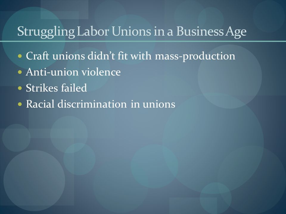 Struggling Labor Unions in a Business Age Craft unions didnt fit with mass-production Anti-union violence Strikes failed Racial discrimination in unio