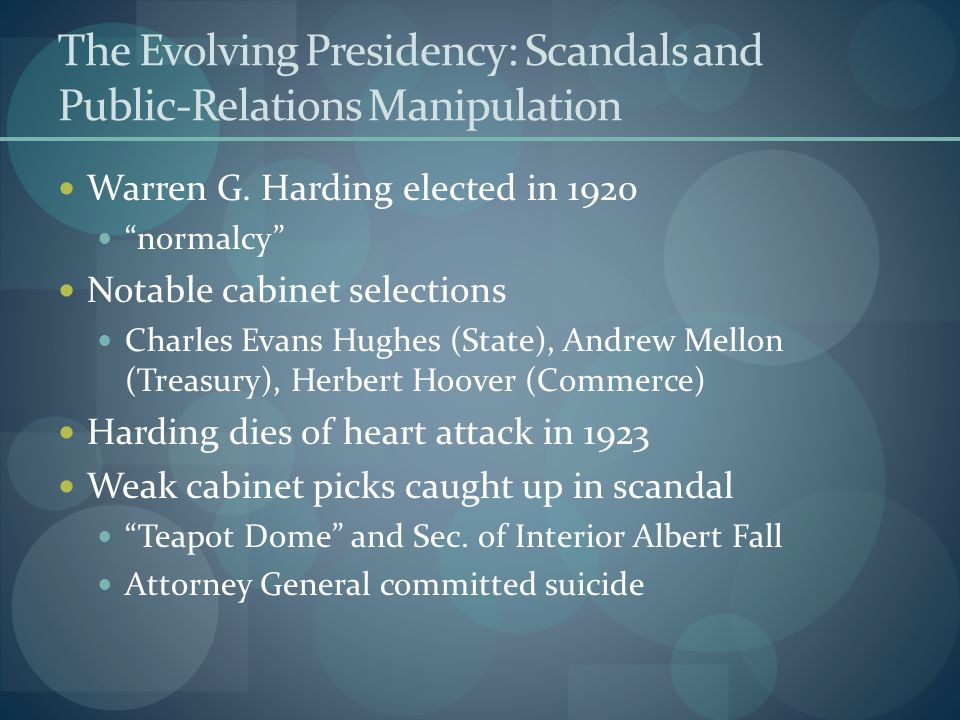 The Evolving Presidency: Scandals and Public-Relations Manipulation Warren G. Harding elected in 1920 normalcy Notable cabinet selections Charles Evan