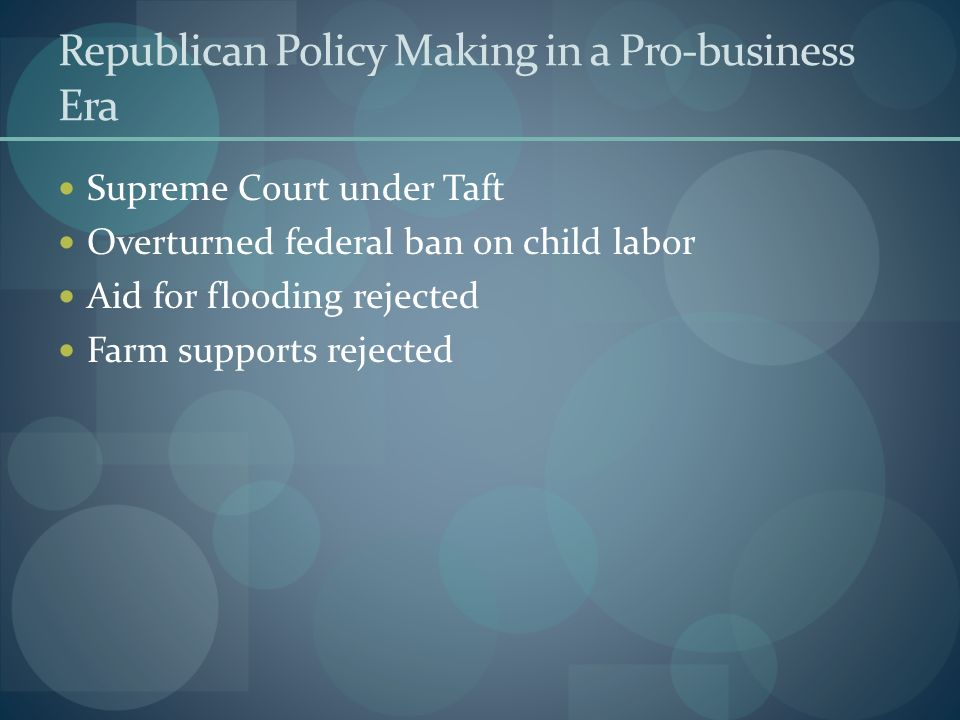 Republican Policy Making in a Pro-business Era Supreme Court under Taft Overturned federal ban on child labor Aid for flooding rejected Farm supports