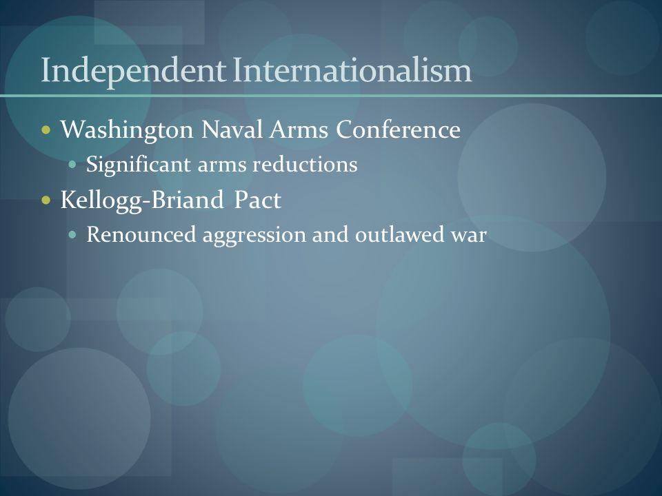 Independent Internationalism Washington Naval Arms Conference Significant arms reductions Kellogg-Briand Pact Renounced aggression and outlawed war