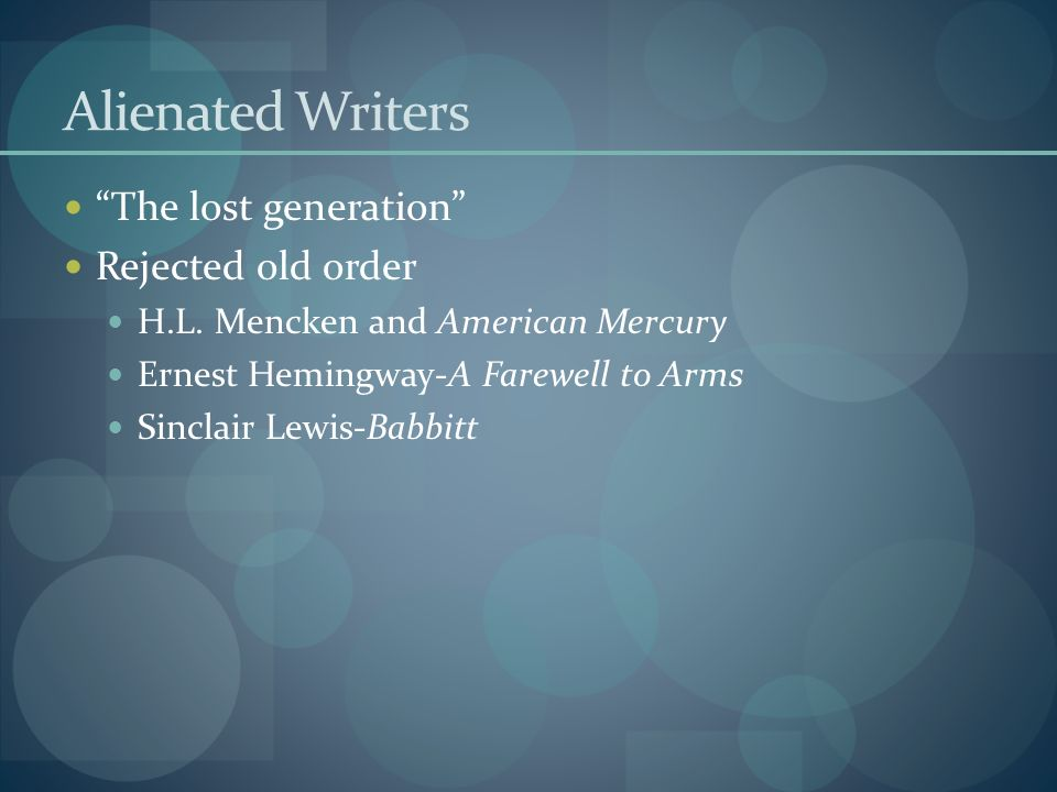 Alienated Writers The lost generation Rejected old order H.L. Mencken and American Mercury Ernest Hemingway-A Farewell to Arms Sinclair Lewis-Babbitt