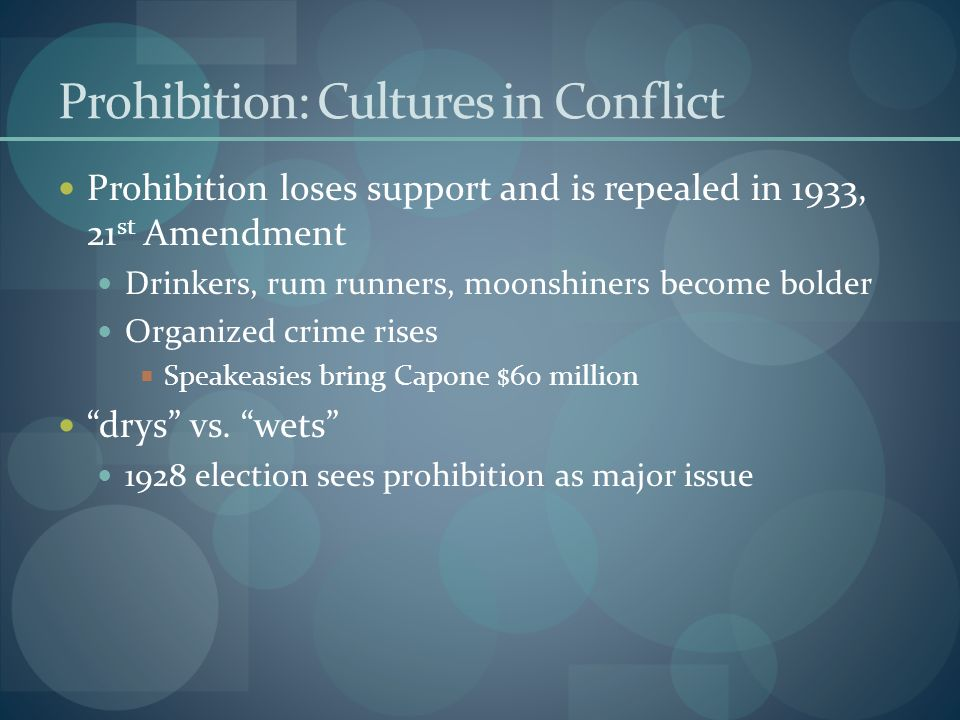 Prohibition: Cultures in Conflict Prohibition loses support and is repealed in 1933, 21 st Amendment Drinkers, rum runners, moonshiners become bolder