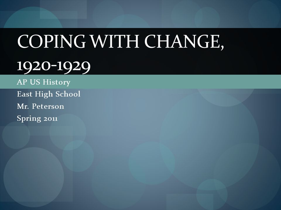AP US History East High School Mr. Peterson Spring 2011 COPING WITH CHANGE, 1920-1929