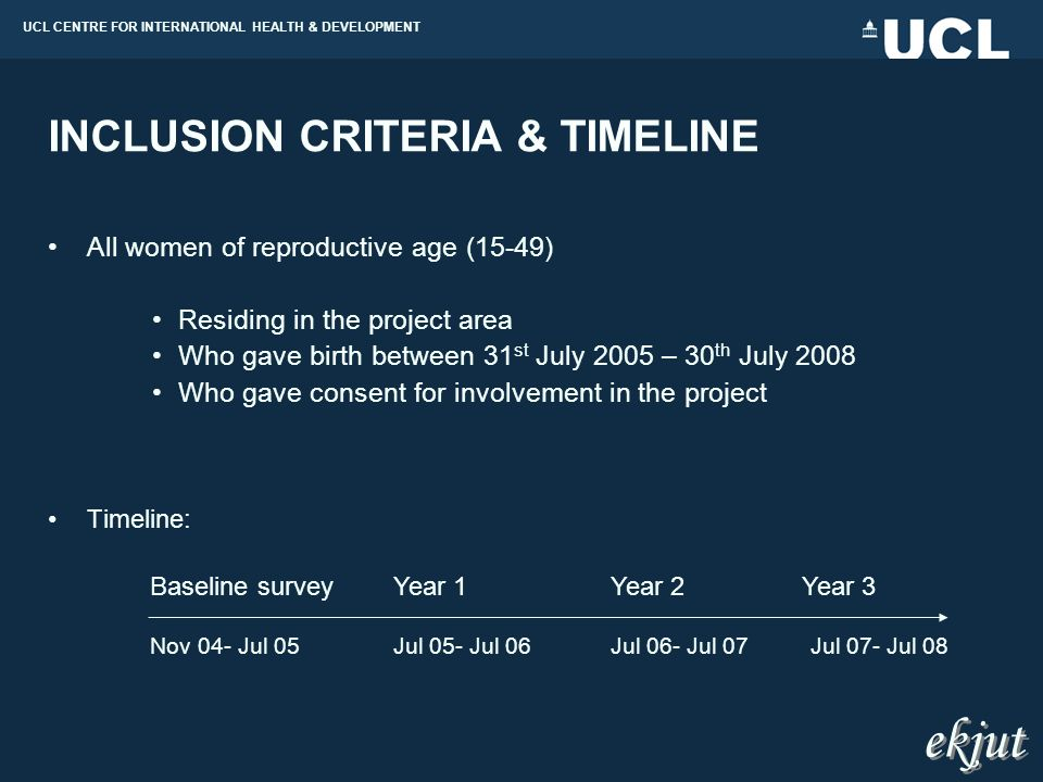 UCL CENTRE FOR INTERNATIONAL HEALTH & DEVELOPMENT INCLUSION CRITERIA & TIMELINE All women of reproductive age (15-49) Residing in the project area Who gave birth between 31 st July 2005 – 30 th July 2008 Who gave consent for involvement in the project Timeline: Baseline surveyYear 1Year 2Year 3 Nov 04- Jul 05Jul 05- Jul 06Jul 06- Jul 07Jul 07- Jul 08 ekjut