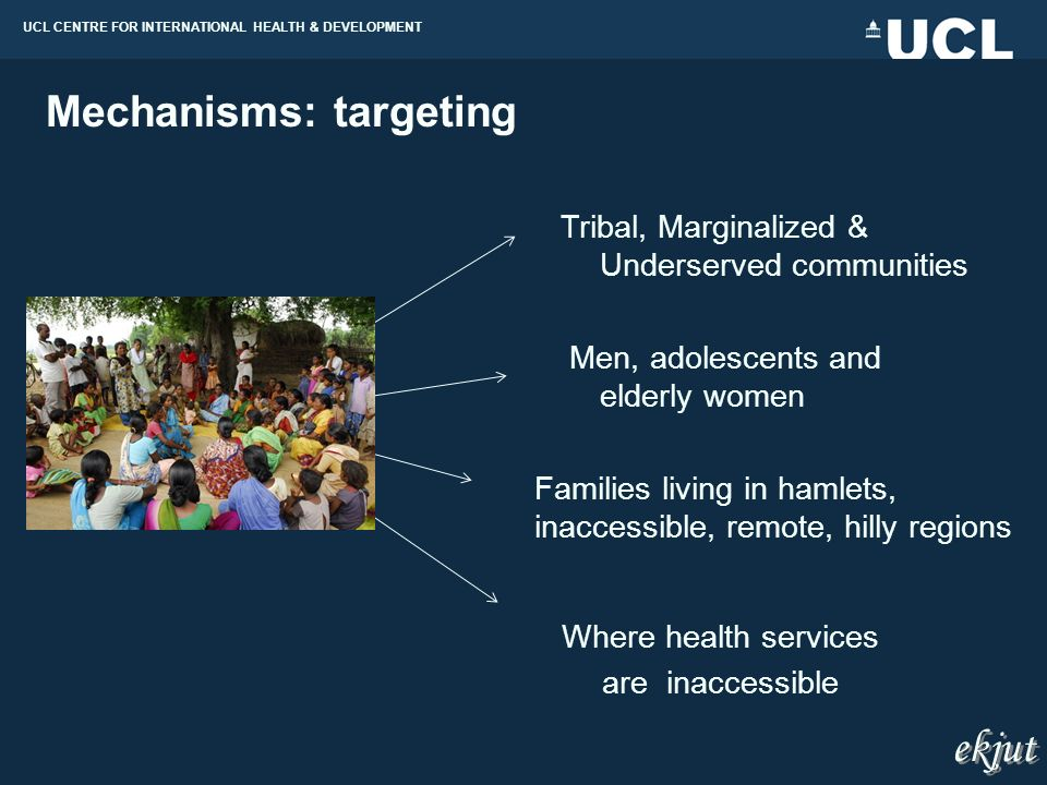UCL CENTRE FOR INTERNATIONAL HEALTH & DEVELOPMENT Men, adolescents and elderly women Tribal, Marginalized & Underserved communities Where health services are inaccessible Families living in hamlets, inaccessible, remote, hilly regions Mechanisms: targeting ekjut