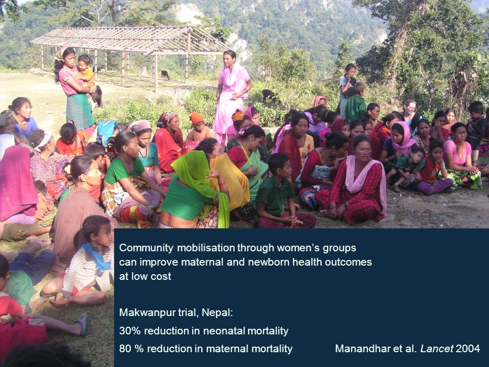 UCL CENTRE FOR INTERNATIONAL HEALTH & DEVELOPMENT Community mobilisation through womens groups can improve maternal and newborn health outcomes at low cost Makwanpur trial, Nepal: 30% reduction in neonatal mortality 80 % reduction in maternal mortality Manandhar et al.