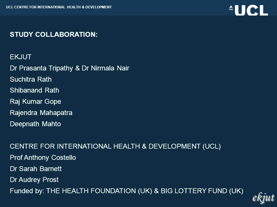 UCL CENTRE FOR INTERNATIONAL HEALTH & DEVELOPMENT STUDY COLLABORATION: EKJUT Dr Prasanta Tripathy & Dr Nirmala Nair Suchitra Rath Shibanand Rath Raj Kumar Gope Rajendra Mahapatra Deepnath Mahto CENTRE FOR INTERNATIONAL HEALTH & DEVELOPMENT (UCL) Prof Anthony Costello Dr Sarah Barnett Dr Audrey Prost Funded by: THE HEALTH FOUNDATION (UK) & BIG LOTTERY FUND (UK) ekjut