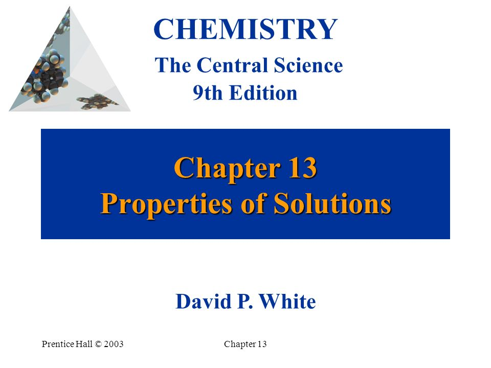 Prentice Hall © 2003Chapter 13 Chapter 13 Properties of Solutions CHEMISTRY The Central Science 9th Edition David P. White