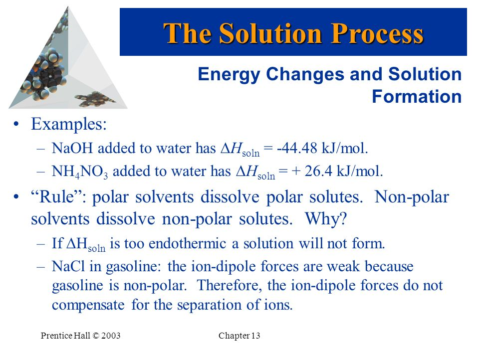 Prentice Hall © 2003Chapter 13 Energy Changes and Solution Formation Examples: –NaOH added to water has H soln = -44.48 kJ/mol. –NH 4 NO 3 added to wa