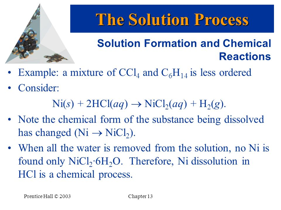 Prentice Hall © 2003Chapter 13 Solution Formation and Chemical Reactions Example: a mixture of CCl 4 and C 6 H 14 is less ordered Consider: Ni(s) + 2H