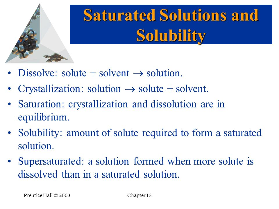 Prentice Hall © 2003Chapter 13 Dissolve: solute + solvent solution. Crystallization: solution solute + solvent. Saturation: crystallization and dissol