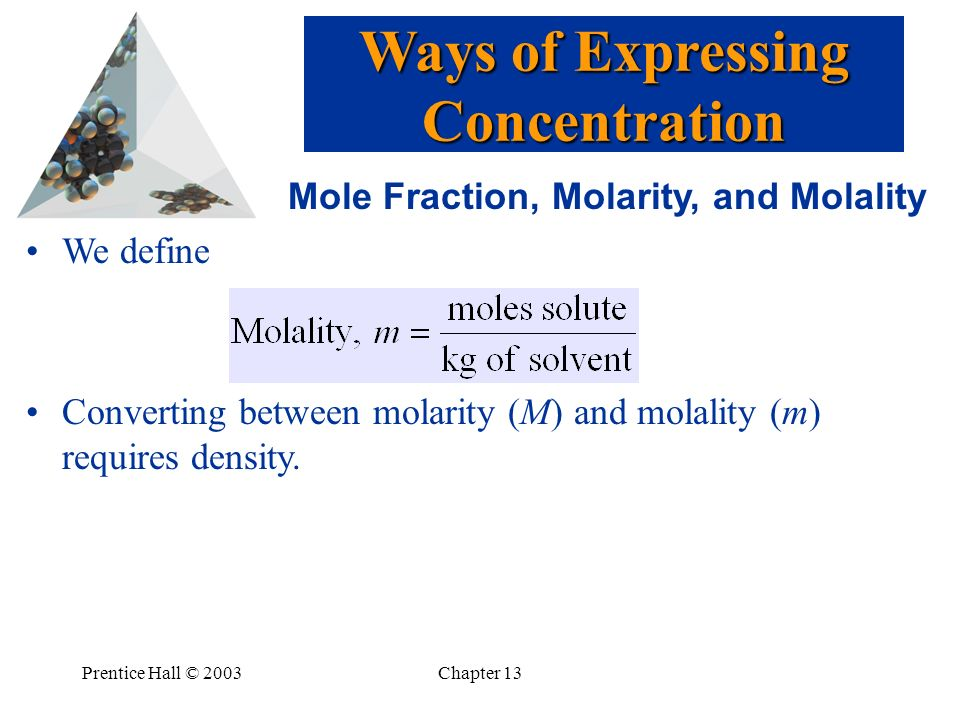 Prentice Hall © 2003Chapter 13 Mole Fraction, Molarity, and Molality We define Converting between molarity (M) and molality (m) requires density. Ways