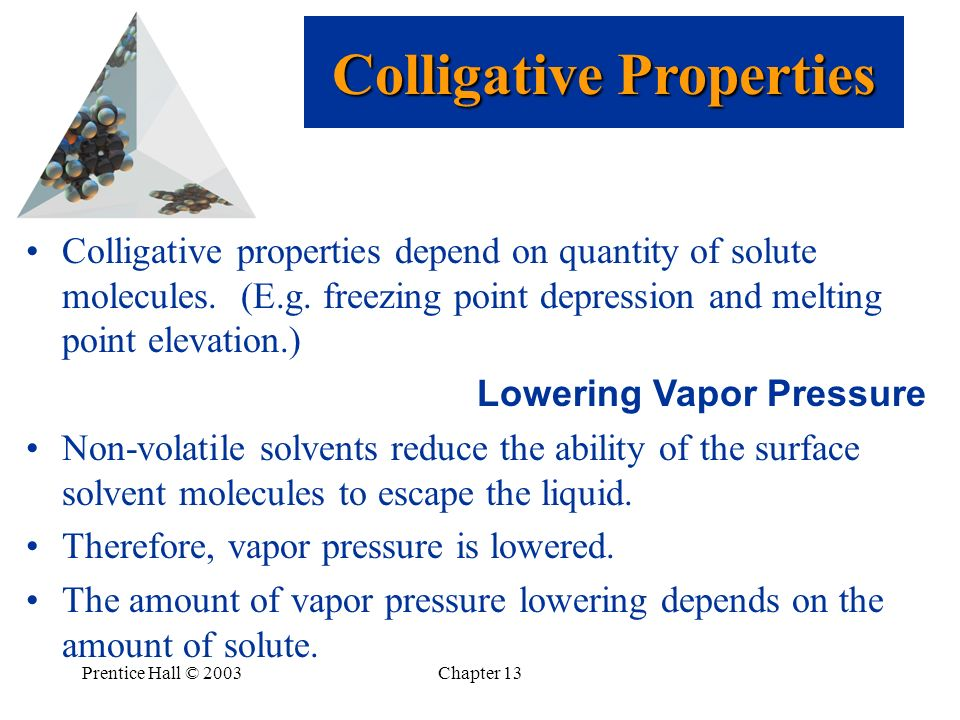 Prentice Hall © 2003Chapter 13 Colligative properties depend on quantity of solute molecules. (E.g. freezing point depression and melting point elevat