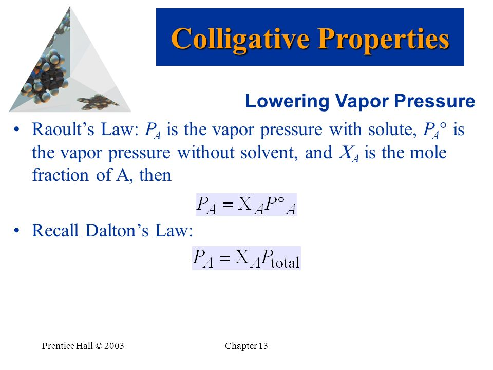 Prentice Hall © 2003Chapter 13 Lowering Vapor Pressure Raoults Law: P A is the vapor pressure with solute, P A is the vapor pressure without solvent,