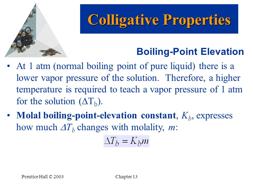 Prentice Hall © 2003Chapter 13 Boiling-Point Elevation At 1 atm (normal boiling point of pure liquid) there is a lower vapor pressure of the solution.