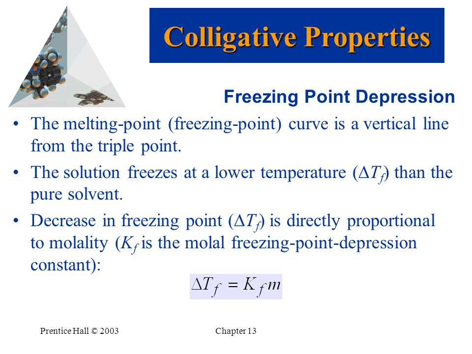 Prentice Hall © 2003Chapter 13 Freezing Point Depression The melting-point (freezing-point) curve is a vertical line from the triple point. The soluti