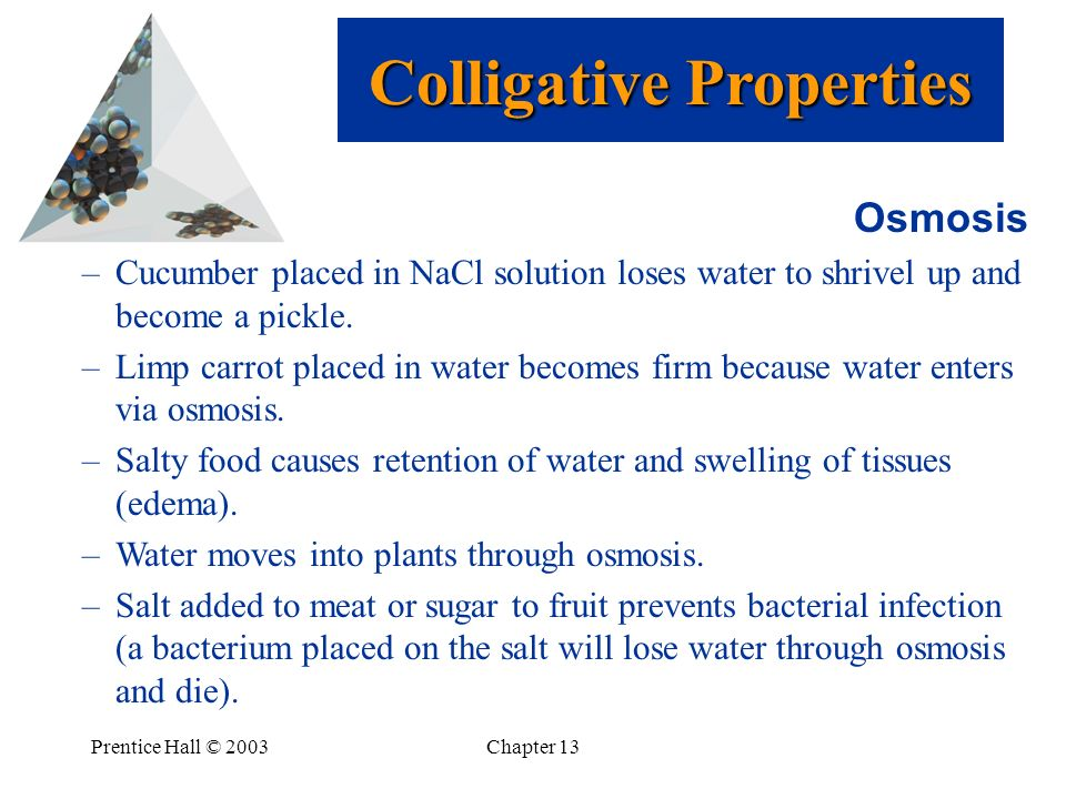 Prentice Hall © 2003Chapter 13 Osmosis –Cucumber placed in NaCl solution loses water to shrivel up and become a pickle. –Limp carrot placed in water b