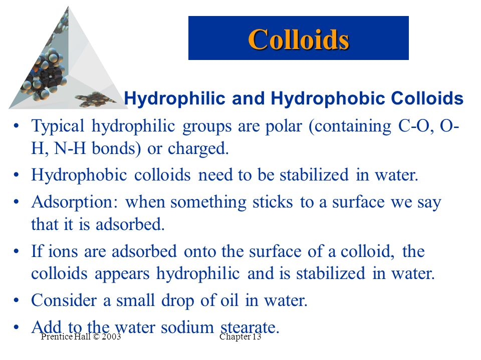 Prentice Hall © 2003Chapter 13 Hydrophilic and Hydrophobic Colloids Typical hydrophilic groups are polar (containing C-O, O- H, N-H bonds) or charged.