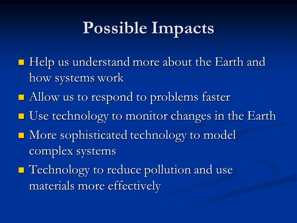 Possible Impacts Help us understand more about the Earth and how systems work Help us understand more about the Earth and how systems work Allow us to