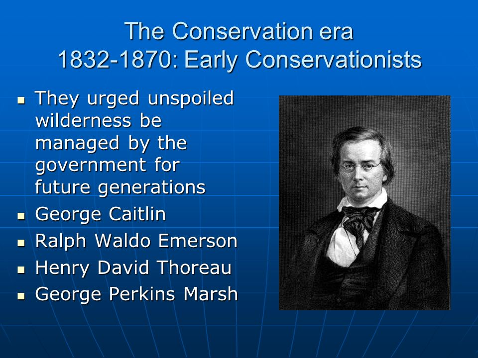 The Conservation era 1832-1870: Early Conservationists They urged unspoiled wilderness be managed by the government for future generations They urged