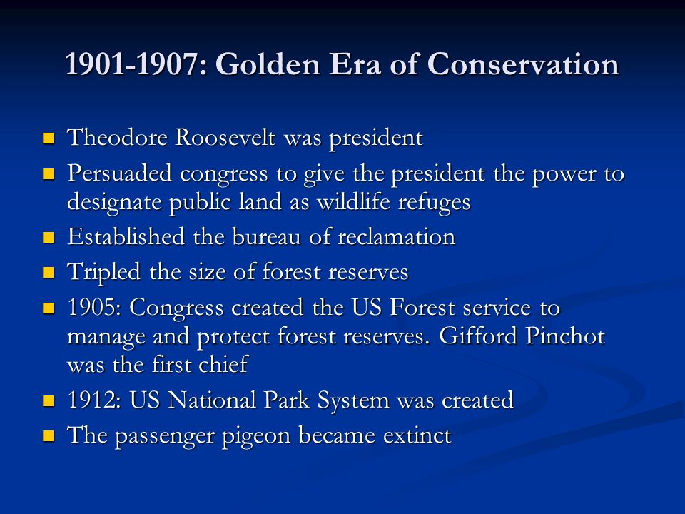 1901-1907: Golden Era of Conservation Theodore Roosevelt was president Theodore Roosevelt was president Persuaded congress to give the president the p