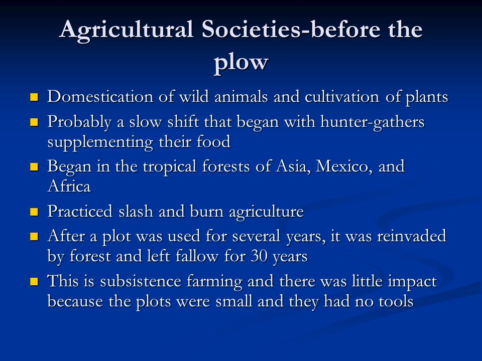 Agricultural Societies- Post Plow Later, with the invention of the metal plow pulled by animals everything changed Later, with the invention of the metal plow pulled by animals everything changed The plow allowed the farmers to grow enough food for their families and to save some for barter The plow allowed the farmers to grow enough food for their families and to save some for barter This allowed trade and cities to be set-up.