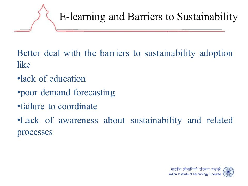E-learning and Barriers to Sustainability Better deal with the barriers to sustainability adoption like lack of education poor demand forecasting failure to coordinate Lack of awareness about sustainability and related processes