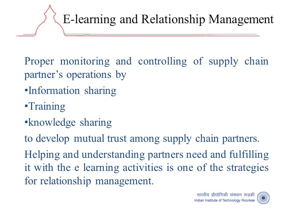 E-learning and Relationship Management Proper monitoring and controlling of supply chain partners operations by Information sharing Training knowledge sharing to develop mutual trust among supply chain partners.