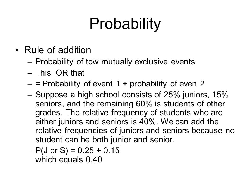 Probability Rule of addition –Probability of tow mutually exclusive events –This OR that –= Probability of event 1 + probability of even 2 –Suppose a