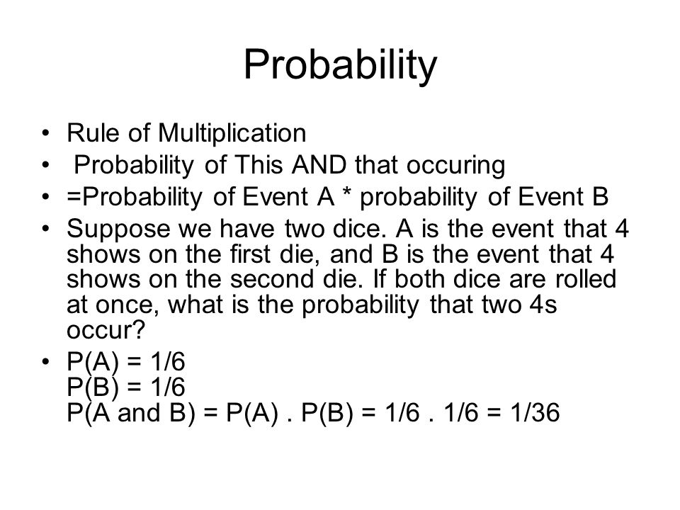 Probability Rule of Multiplication Probability of This AND that occuring =Probability of Event A * probability of Event B Suppose we have two dice. A
