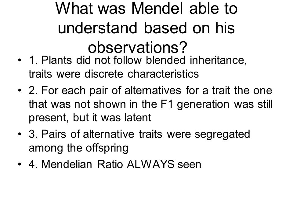 What was Mendel able to understand based on his observations? 1. Plants did not follow blended inheritance, traits were discrete characteristics 2. Fo