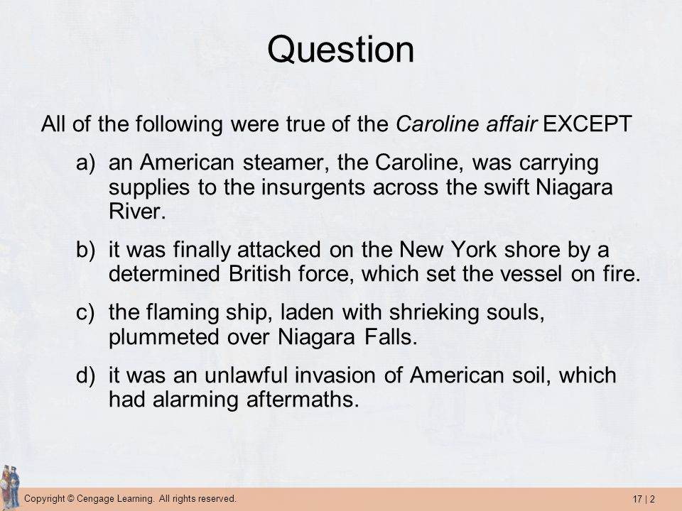 17 | 2 Copyright © Cengage Learning. All rights reserved. Question All of the following were true of the Caroline affair EXCEPT a)an American steamer,