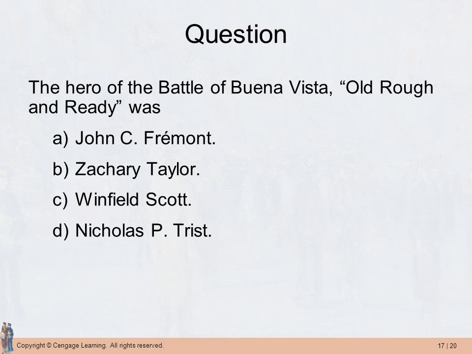 17 | 20 Copyright © Cengage Learning. All rights reserved. Question The hero of the Battle of Buena Vista, Old Rough and Ready was a)John C. Frémont.