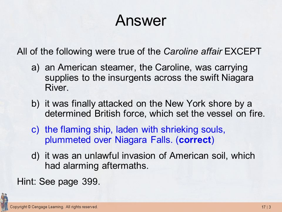 17 | 3 Copyright © Cengage Learning. All rights reserved. Answer All of the following were true of the Caroline affair EXCEPT a)an American steamer, t