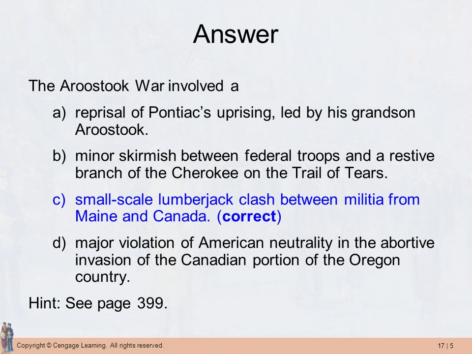 17 | 5 Copyright © Cengage Learning. All rights reserved. Answer The Aroostook War involved a a)reprisal of Pontiacs uprising, led by his grandson Aro